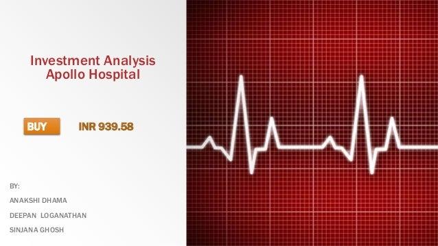 Investment Analysis Apollo Hospital BY: ANAKSHI DHAMA DEEPAN LOGANATHAN SINJANA GHOSH BUY INR 939.58