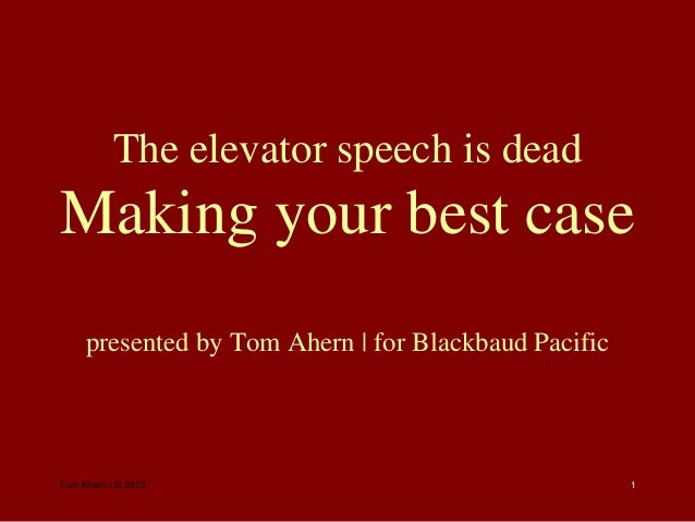 The elevator speech is deadMaking your best case     presented by Tom Ahern | for Blackbaud PacificTom Ahern | © 2013     ...