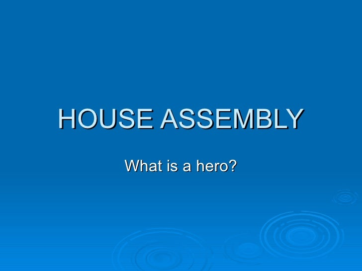 HOUSE ASSEMBLY   What is a hero?