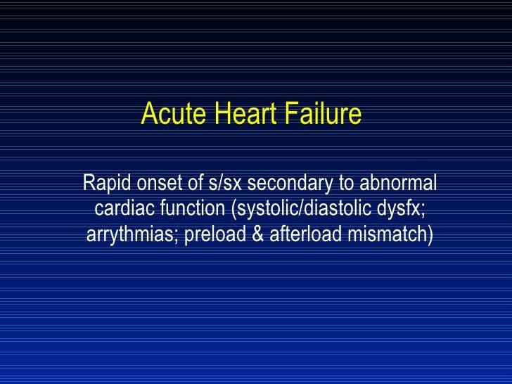 Acute Heart Failure Rapid onset of s/sx secondary to abnormal cardiac function (systolic/diastolic dysfx; arrythmias; prel...