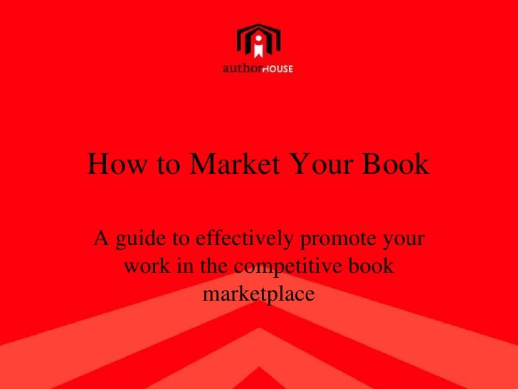 How to Market Your Book<br />A guide to effectively promote your work in the competitive book marketplace<br />