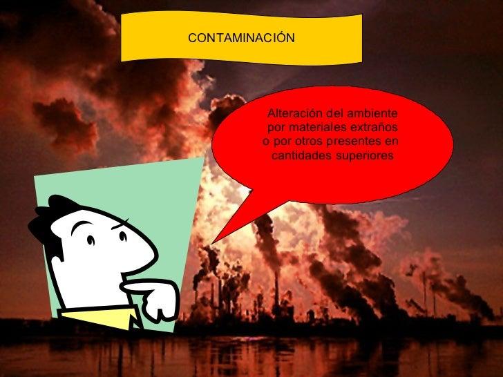 CONTAMINACIÓN Alteración del ambiente por materiales extraños o por otros presentes en  cantidades superiores