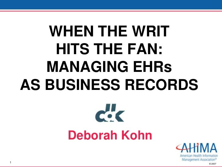 WHEN THE WRIT        HITS THE FAN:       MANAGING EHRs    AS BUSINESS RECORDS         Deborah Kohn1                       ...