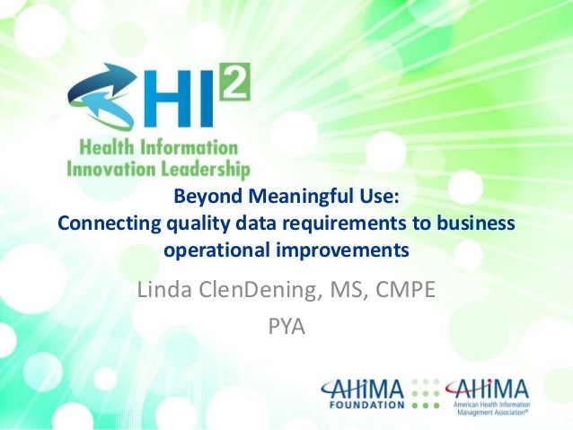 Beyond Meaningful Use: Connecting quality data requirements to business operational improvements  Linda ClenDening, MS, CM...