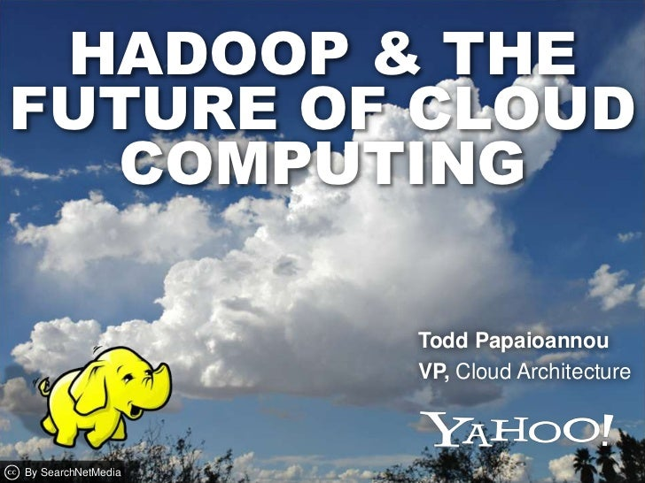 Hadoop & thefuture of Cloud Computing<br />Todd Papaioannou <br />VP, Cloud Architecture <br />By SearchNetMedia<br />