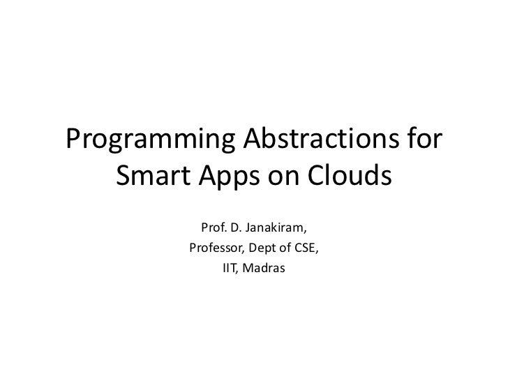 Programming Abstractions for Smart Apps on Clouds<br />Prof. D. Janakiram,<br />Professor, Dept of CSE, <br />IIT, Madras<...