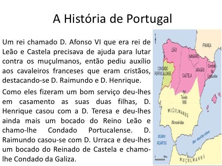 A História de Portugal <br />Um rei chamado D. Afonso VI que era rei de Leão e Castela precisava de ajuda para lutar contr...