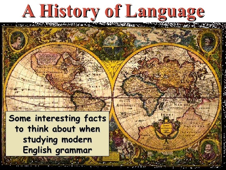 A History of Language Some interesting facts to think about when studying modern English grammar
