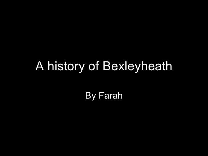 A history of Bexleyheath By Farah