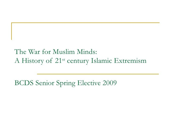 The War for Muslim Minds: A History of 21 st  century Islamic Extremism BCDS Senior Spring Elective 2009