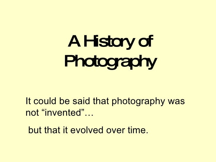 """A History of Photography It could be said that photography was not """"invented""""… but that it evolved over time."""