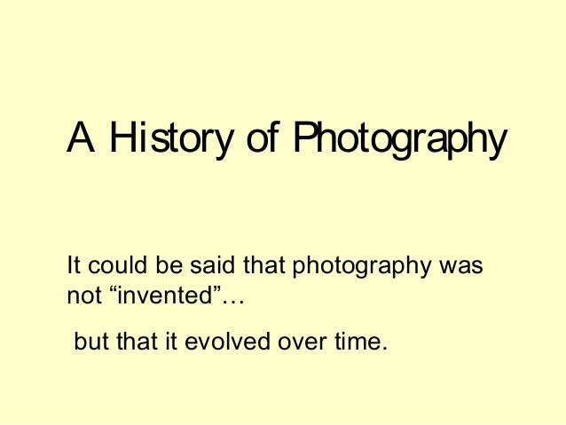 "A History of Photography It could be said that photography was not ""invented""… but that it evolved over time."