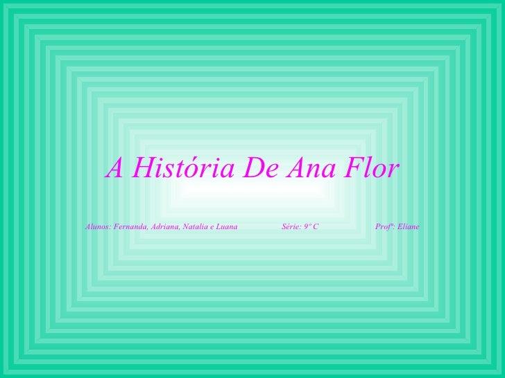 A História De Ana Flor Alunos: Fernanda, Adriana, Natalia e Luana  Série: 9º C  Profª: Eliane