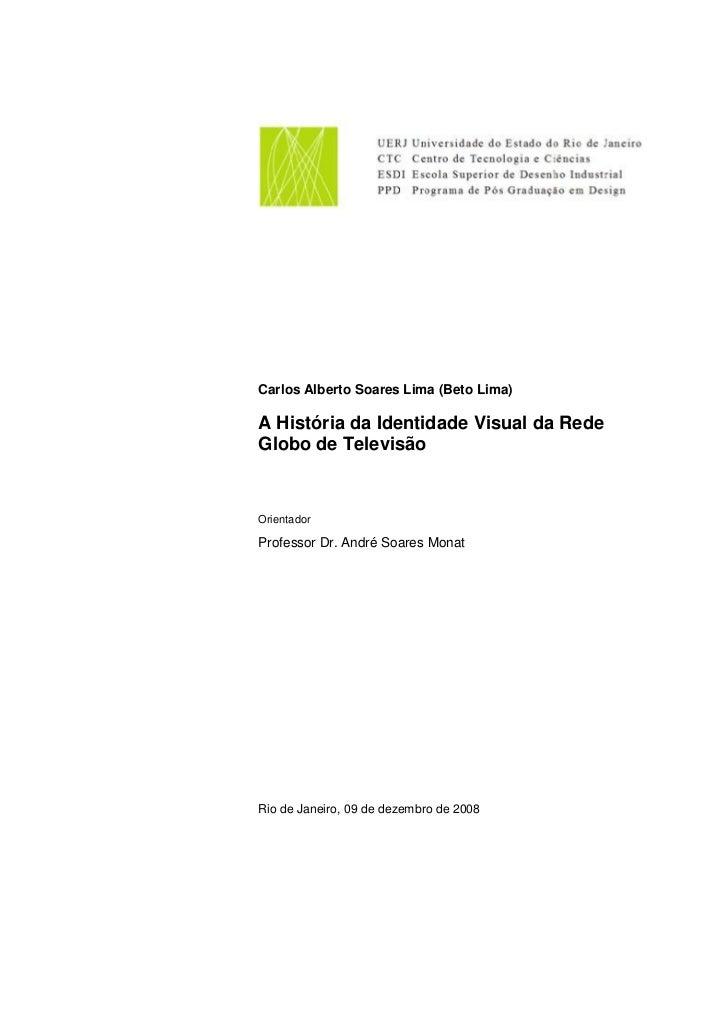 Carlos Alberto Soares Lima (Beto Lima)  A História da Identidade Visual da Rede Globo de Televisão   Orientador  Professor...