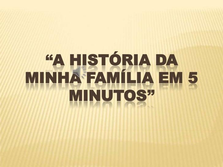 """""""A HISTÓRIA DAMINHA FAMÍLIA EM 5     MINUTOS"""""""
