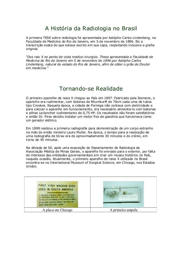 A História da Radiologia no Brasil A primeira TESE sobre radiologia foi apresentada por Adolpho Carlos Lindenberg, na Facu...