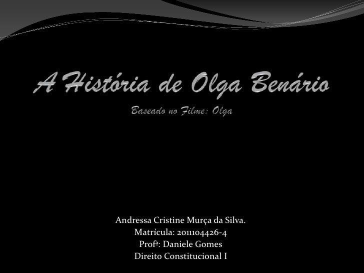 A História de Olga BenárioBaseado no Filme: Olga <br />Andressa Cristine Murça da Silva.<br />Matrícula: 2011104426-4<br /...