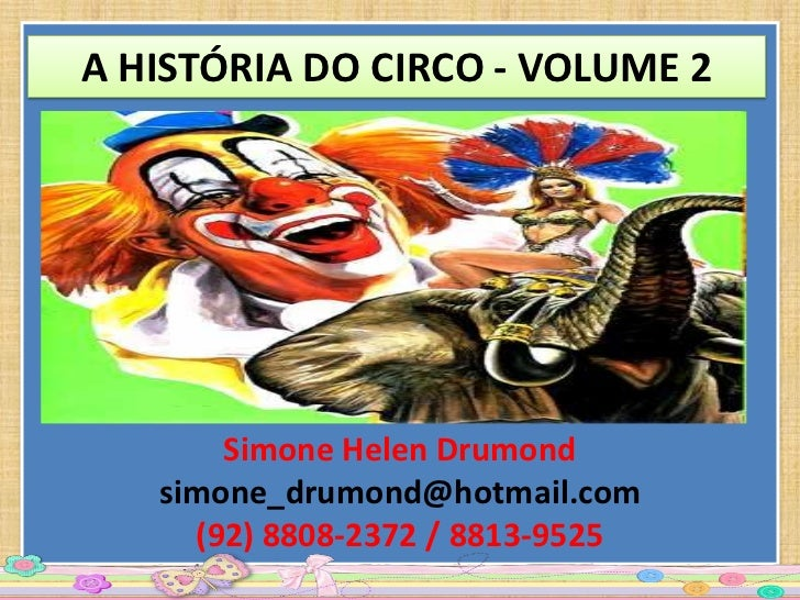A HISTÓRIA DO CIRCO - VOLUME 2       Simone Helen Drumond   simone_drumond@hotmail.com     (92) 8808-2372 / 8813-9525