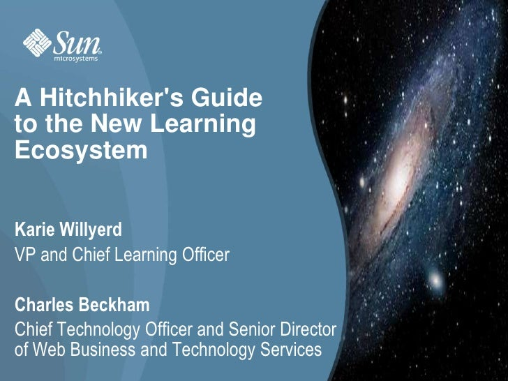 A Hitchhiker's Guide to the New Learning Ecosystem<br />Karie Willyerd<br />VP and Chief Learning Officer<br />Charle...