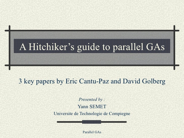 A Hitchiker's guide to parallel GAs 3 key papers by Eric Cantu-Paz and David Golberg Presented by : Yann SEMET Universite ...