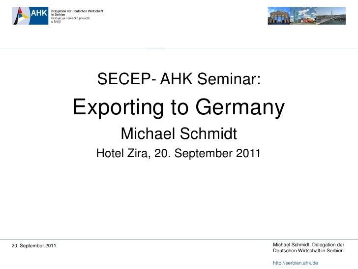 SECEP- AHK Seminar:                     Exporting to Germany                           Michael Schmidt                    ...