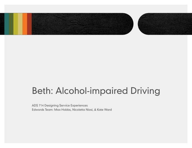 Beth: Alcohol-impaired DrivingADS 714 Designing Service ExperiencesEdwards Team: Max Hobbs, Nicoletta Niosi, & Kate Ward