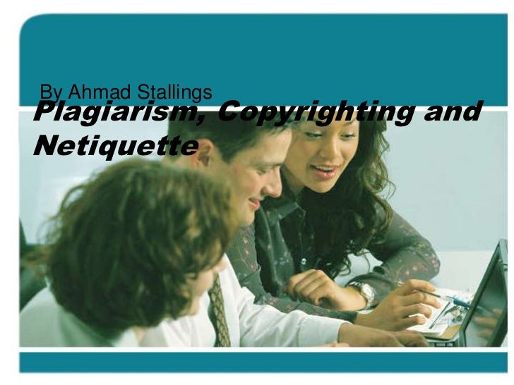 By Ahmad StallingsPlagiarism, Copyrighting andNetiquette