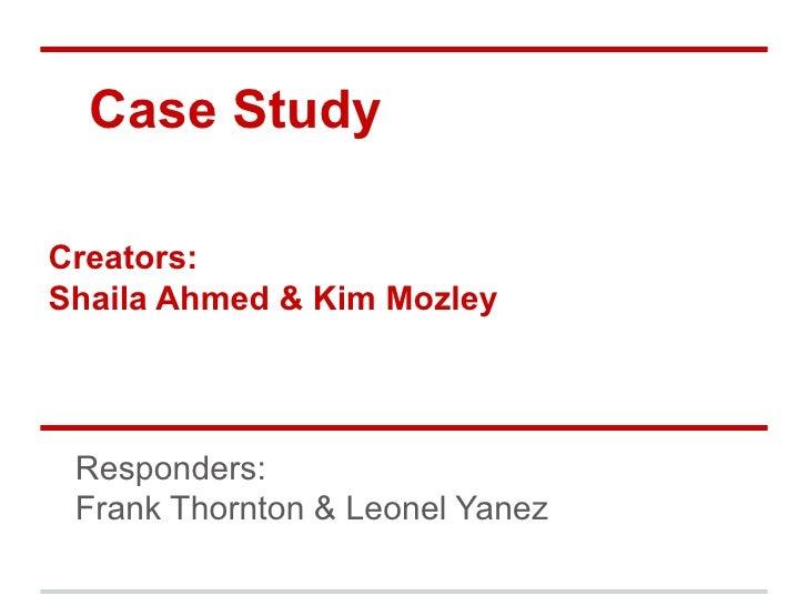 Case StudyCreators:Shaila Ahmed & Kim Mozley Responders: Frank Thornton & Leonel Yanez