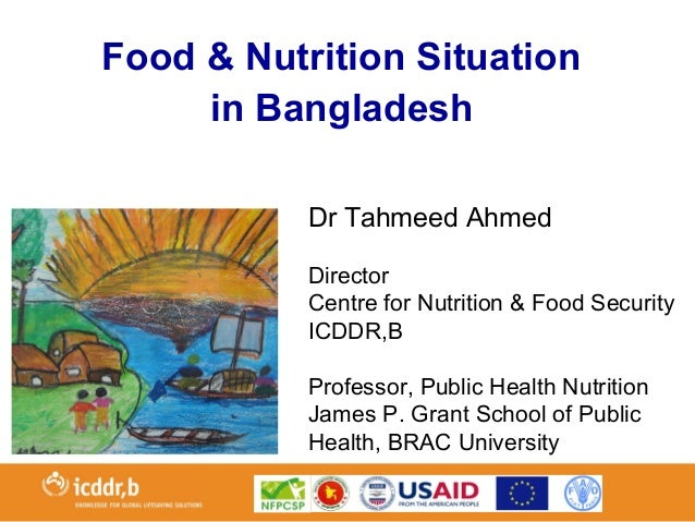 Dr Tahmeed Ahmed Director Centre for Nutrition & Food Security ICDDR,B Professor, Public Health Nutrition James P. Grant S...