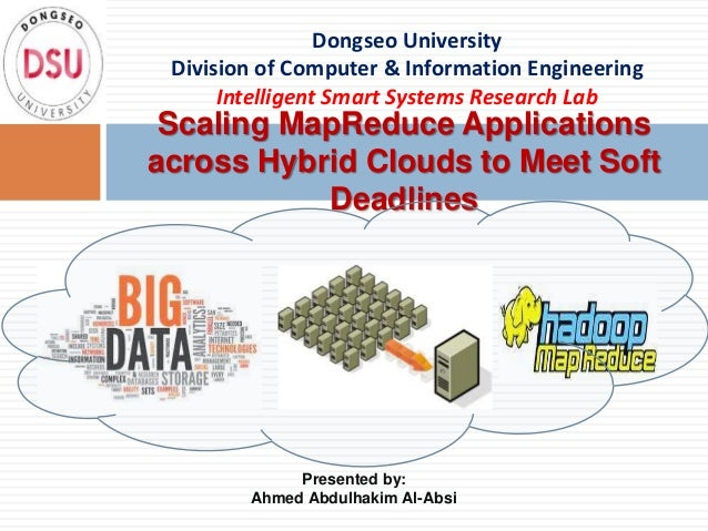 Presented by Ahmed Abdulhakim Al-Absi -  Scaling map reduce applications across hybrid clouds to meet soft deadlines