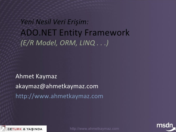 Yeni Nesil Veri Erişim: ADO.NET Entity Framework (E/R Model, ORM, LINQ . . .) Ahmet Kaymaz akaymaz @ ahmetkaymaz.com   htt...