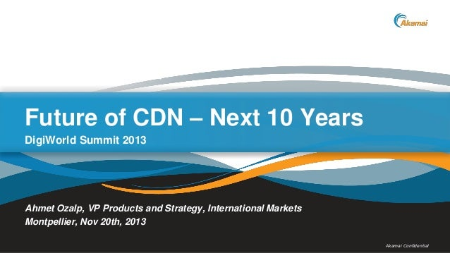 Monthly Products Webcast  Future of CDN – Next 10 Years DigiWorld Summit 2013  Ahmet Ozalp, VP Products and Strategy, Inte...