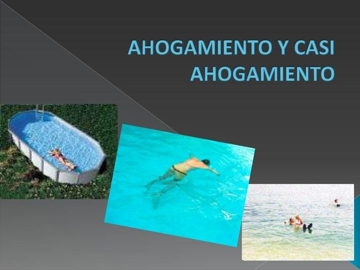 a. Ahogamiento: Muerte por asfixia, al estar sumergido, o en el curso de las 24    horas después de la sumersión.b. Casi a...