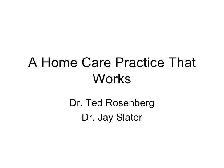 A Home Care Practice That Works Dr. Ted Rosenberg Dr. Jay Slater