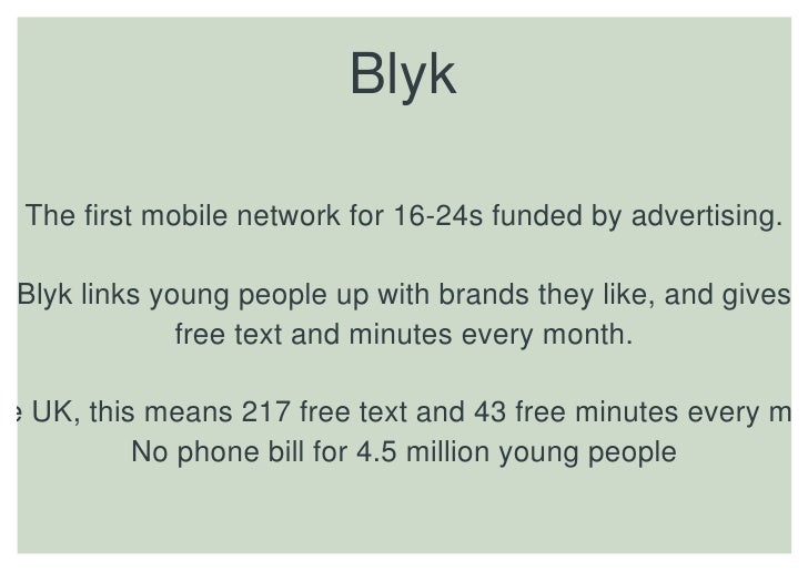 Blyk    The first mobile network for 16-24s funded by advertising.   Blyk links young people up with brands they like, and...