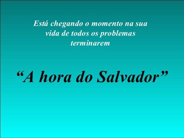 """Está chegando o momento na suavida de todos os problemasterminarem""""A hora do Salvador"""""""