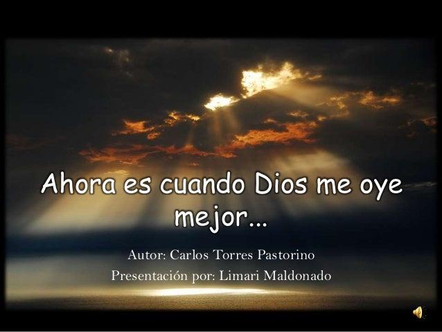 Ahora es cuando Dios me oye mejor... Autor: Carlos Torres Pastorino Presentación por: Limari Maldonado