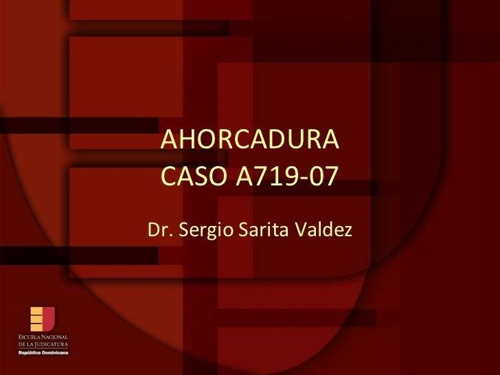 AHORCADURA CASO A719-07 Dr. Sergio Sarita Valdez