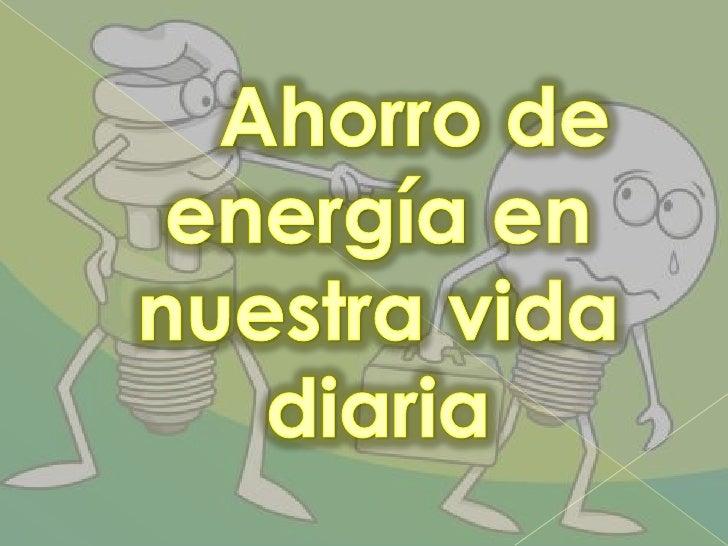 Ahorro de energía en nuestra vida diaria <br />