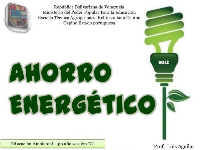 """AhorroEnergéticoEducación Ambiental 4to año sección """"C""""Prof. Luis AguilarRepública Bolivariana de VenezuelaMinisterio del ..."""