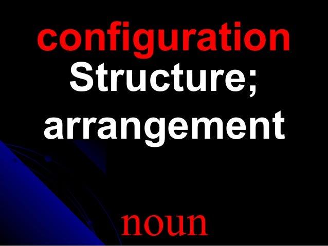 configurationconfigurationStructure;Structure;arrangementarrangementnoun