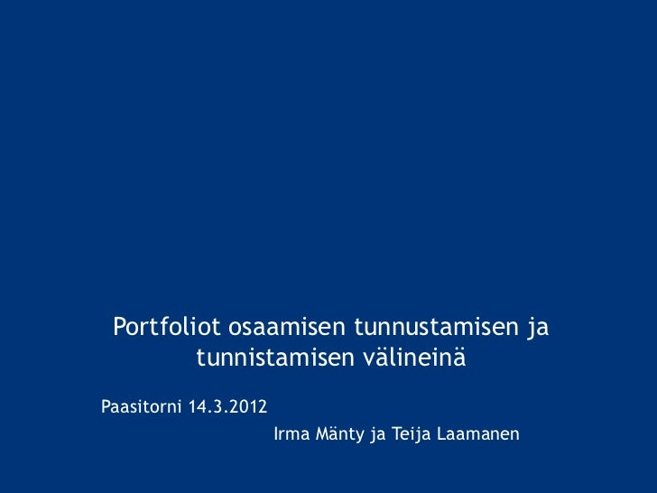 Portfoliot osaamisen tunnustamisen ja         tunnistamisen välineinäPaasitorni 14.3.2012                       Irma Mänty...