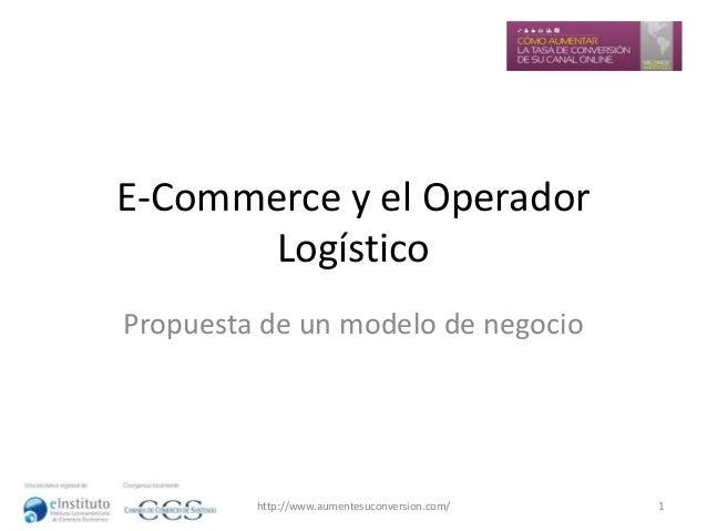 E-Commerce y el Operador Logístico Propuesta de un modelo de negocio  http://www.aumentesuconversion.com/  1