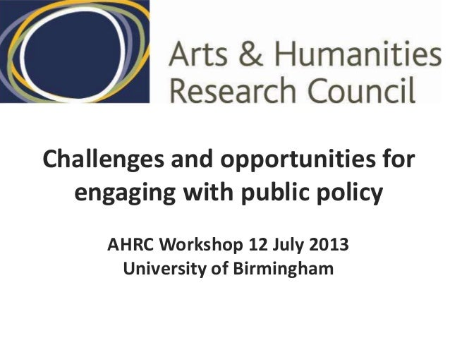 Challenges and opportunities for engaging with public policy AHRC Workshop 12 July 2013 University of Birmingham