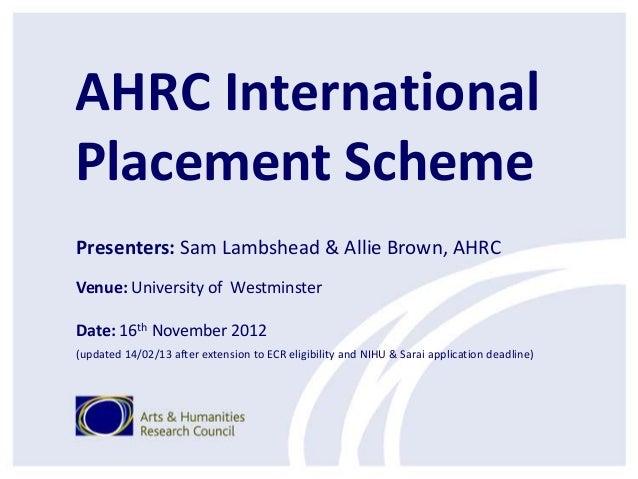 AHRC InternationalPlacement SchemePresenters: Sam Lambshead & Allie Brown, AHRCVenue: University of WestminsterDate: 16th ...