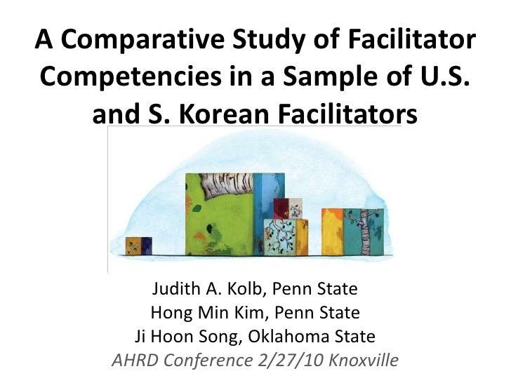 A Comparative Study of Facilitator Competencies in a Sample of U.S. and S. Korean Facilitators<br />Judith A. Kolb, Penn S...