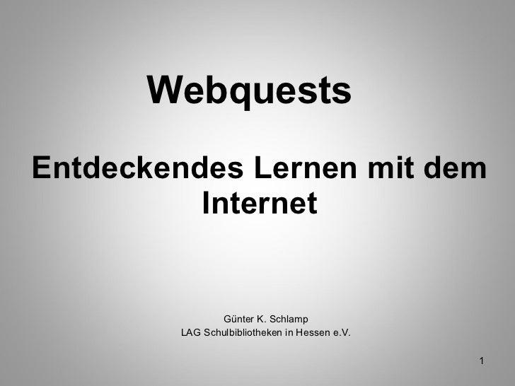 Webquests  Entdeckendes Lernen mit dem Internet <ul><li>Günter K. Schlamp </li></ul><ul><li>LAG Schulbibliotheken in Hesse...