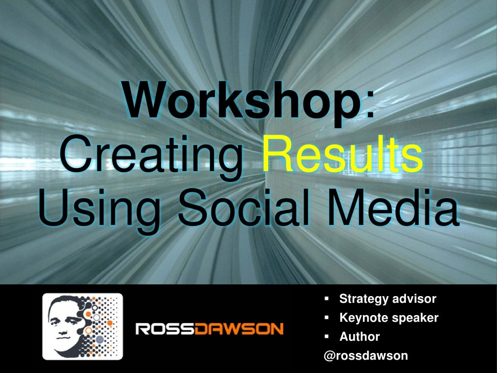 Workshop: Creating ResultsUsing Social Media              Strategy advisor              Keynote speaker              Autho...