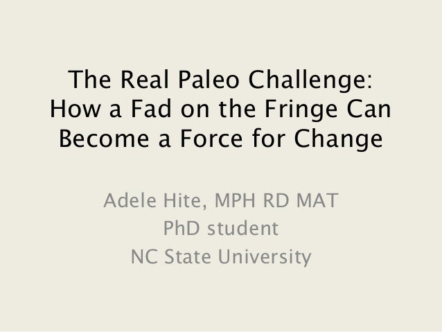 The Real Paleo Challenge: How a Fad on the Fringe Can Become a Force for Change Adele Hite, MPH RD MAT PhD student NC Stat...