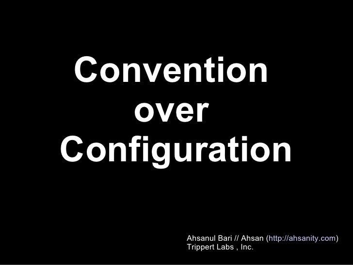 Convention  over  Configuration Ahsanul Bari // Ahsan ( http://ahsanity.com ) Trippert Labs , Inc.